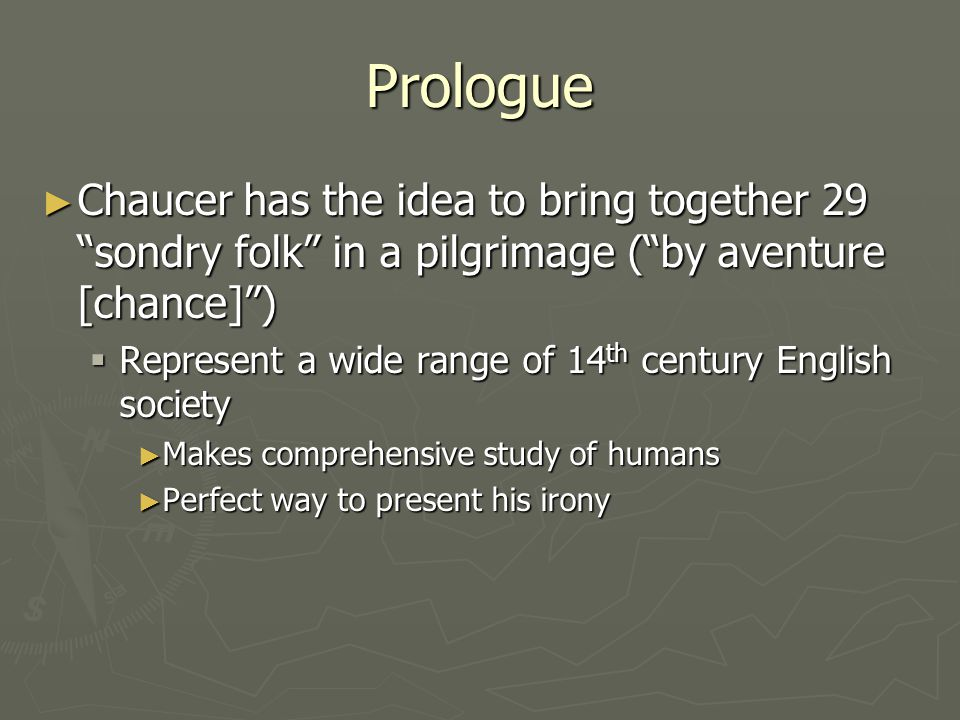 Prologue Chaucer has the idea to bring together 29 sondry folk in a pilgrimage ( by aventure [chance] )